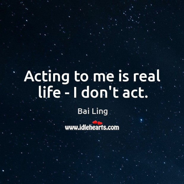 Acting to me is real life – I don't act. Image