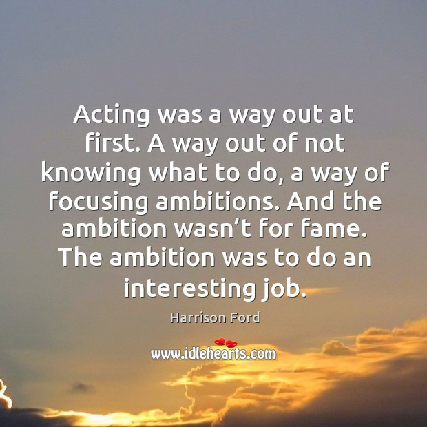 Image, Acting was a way out at first. A way out of not knowing what to do