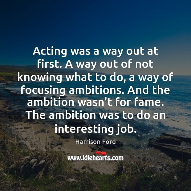 Acting was a way out at first. A way out of not Harrison Ford Picture Quote