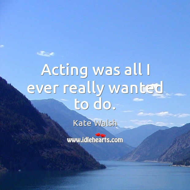 Acting was all I ever really wanted to do. Kate Walsh Picture Quote