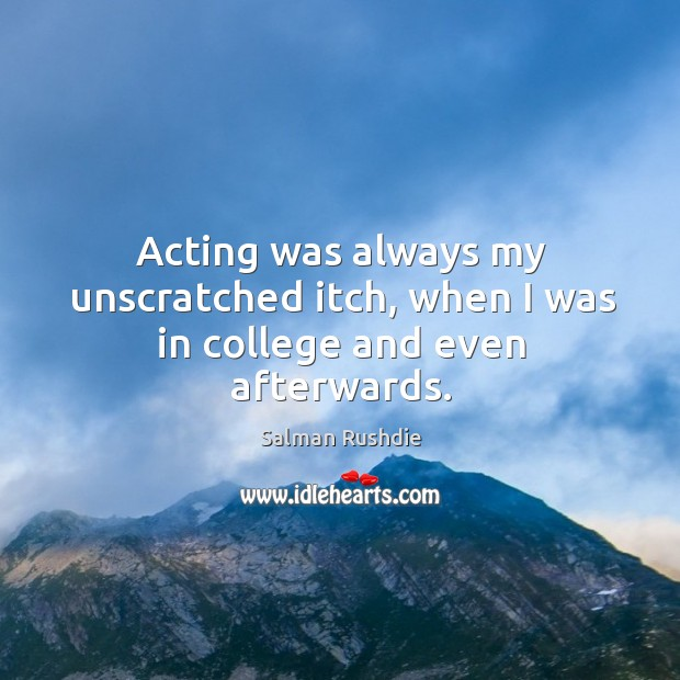 Acting was always my unscratched itch, when I was in college and even afterwards. Image
