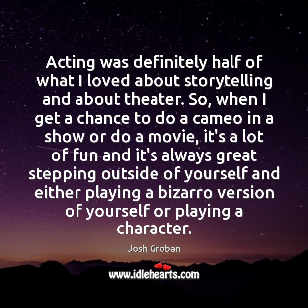 Acting was definitely half of what I loved about storytelling and about Image