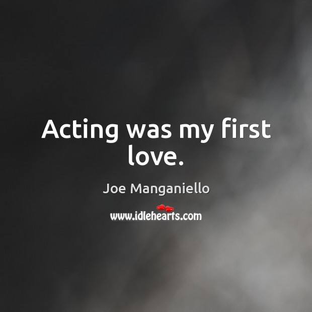 Acting was my first love. Image