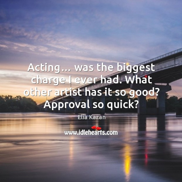 Acting… was the biggest charge I ever had. What other artist has it so good? approval so quick? Elia Kazan Picture Quote