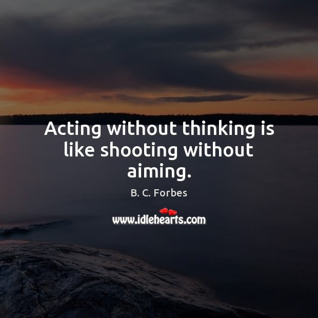 Image, Acting without thinking is like shooting without aiming.
