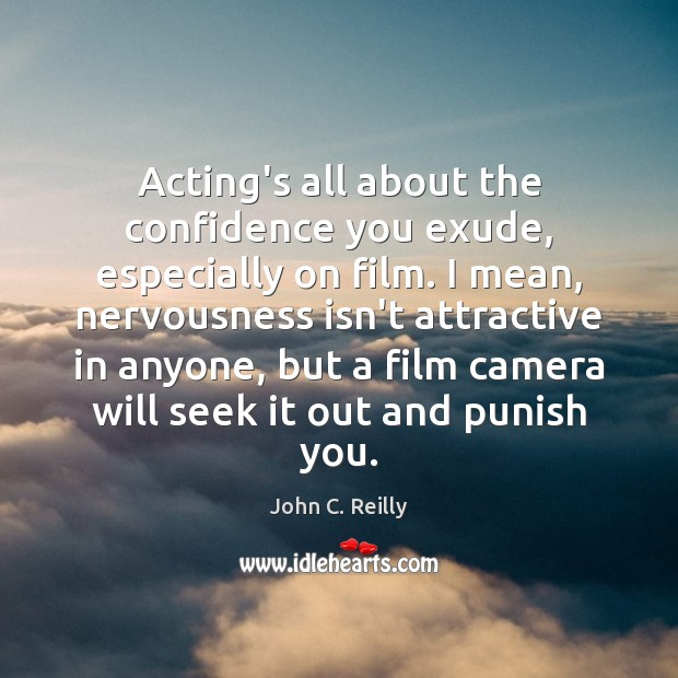 Acting's all about the confidence you exude, especially on film. I mean, Image