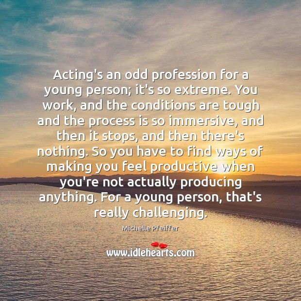 Acting's an odd profession for a young person; it's so extreme. You Image