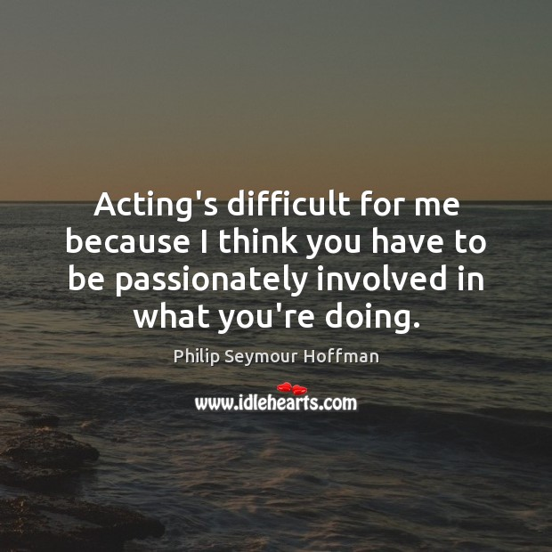 Acting's difficult for me because I think you have to be passionately Philip Seymour Hoffman Picture Quote