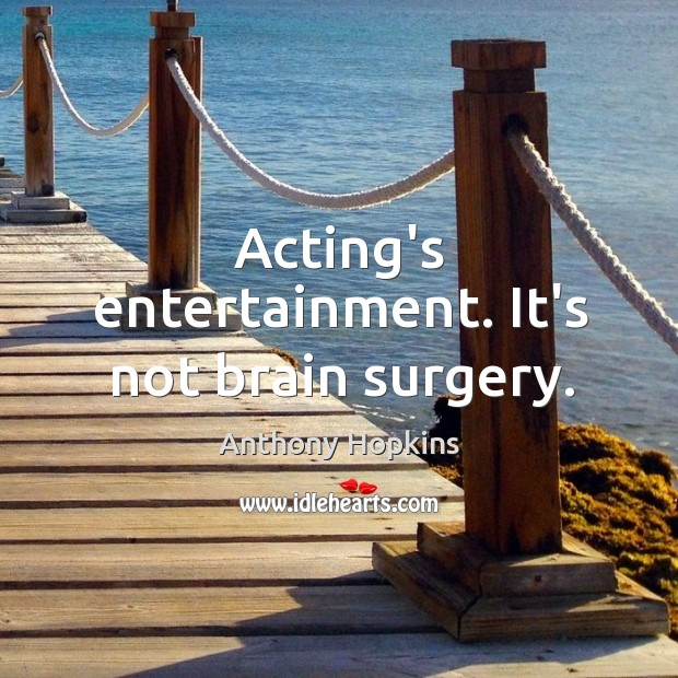 Image, Acting's entertainment. It's not brain surgery.