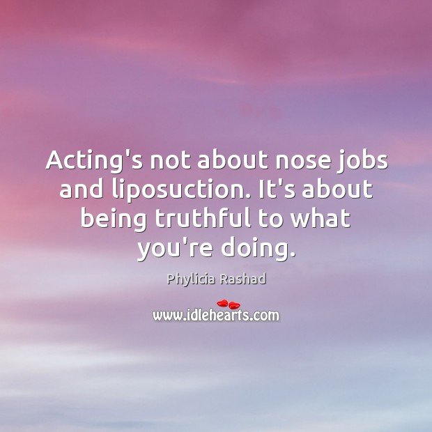 Acting's not about nose jobs and liposuction. It's about being truthful to Image