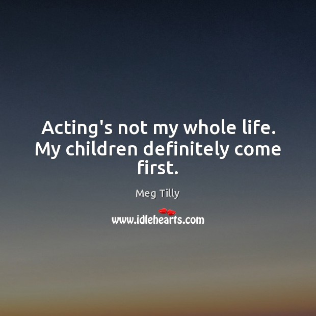 Acting's not my whole life. My children definitely come first. Image
