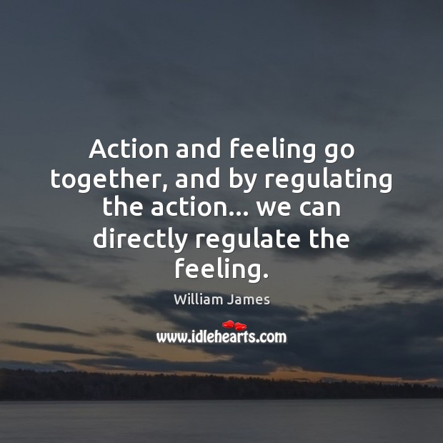 Image, Action and feeling go together, and by regulating the action… we can