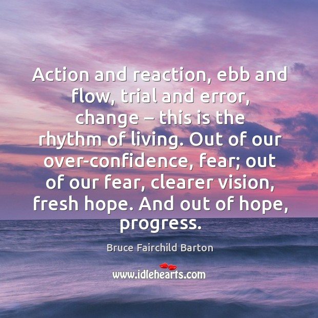 Action and reaction, ebb and flow, trial and error, change – this is the rhythm of living. Image