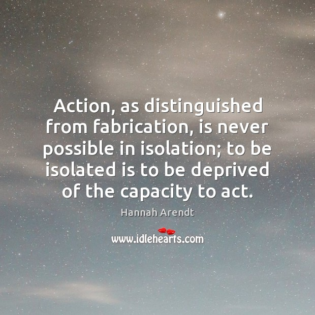 Action, as distinguished from fabrication, is never possible in isolation; to be Hannah Arendt Picture Quote