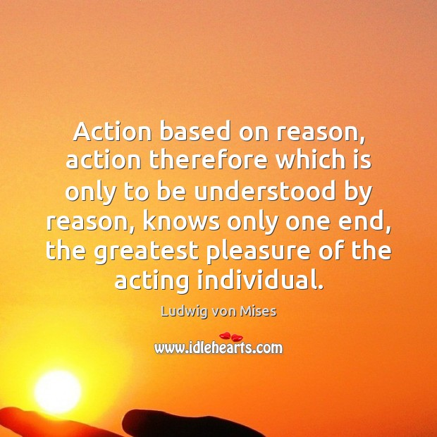 Action based on reason, action therefore which is only to be understood Ludwig von Mises Picture Quote