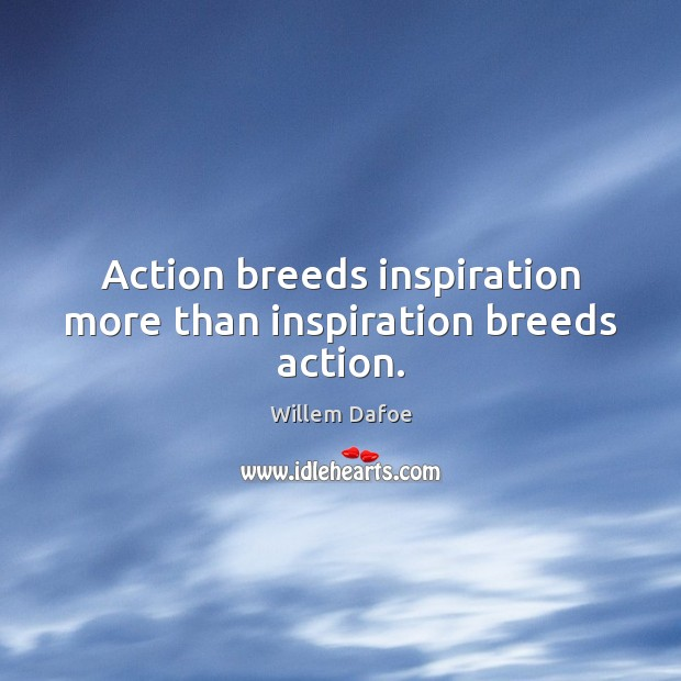 Image, Action breeds inspiration more than inspiration breeds action.