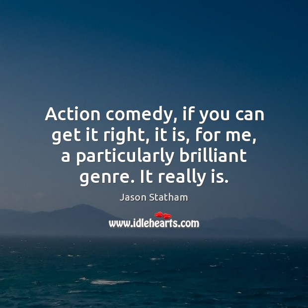 Action comedy, if you can get it right, it is, for me, Jason Statham Picture Quote