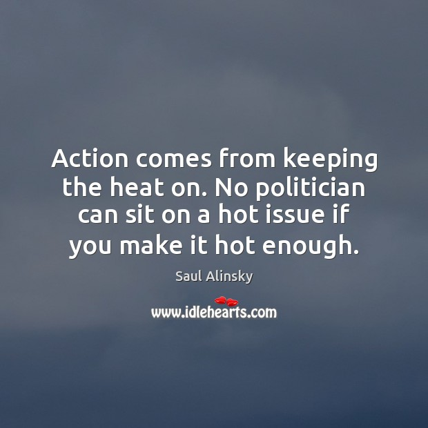 Action comes from keeping the heat on. No politician can sit on Saul Alinsky Picture Quote