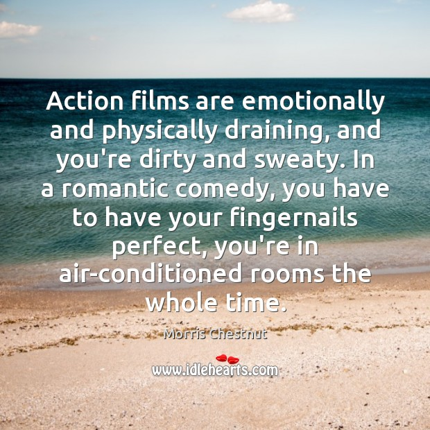 Action films are emotionally and physically draining, and you're dirty and sweaty. Morris Chestnut Picture Quote