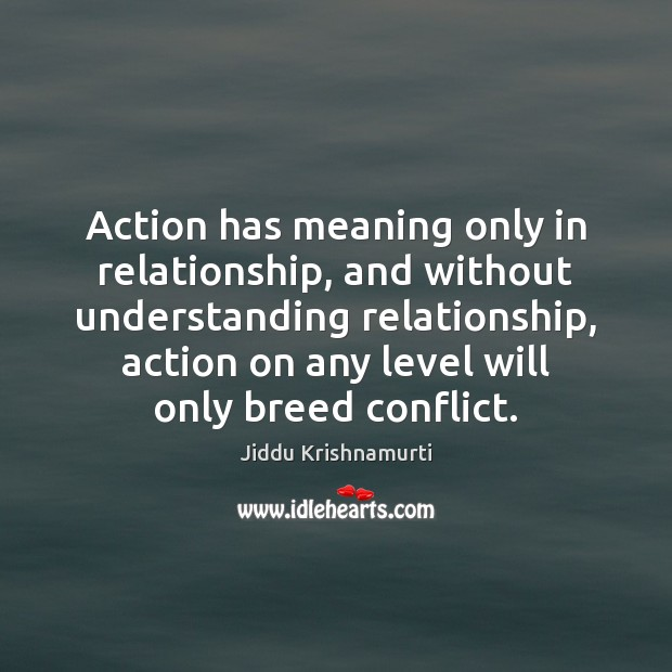 Action has meaning only in relationship, and without understanding relationship, action on Jiddu Krishnamurti Picture Quote