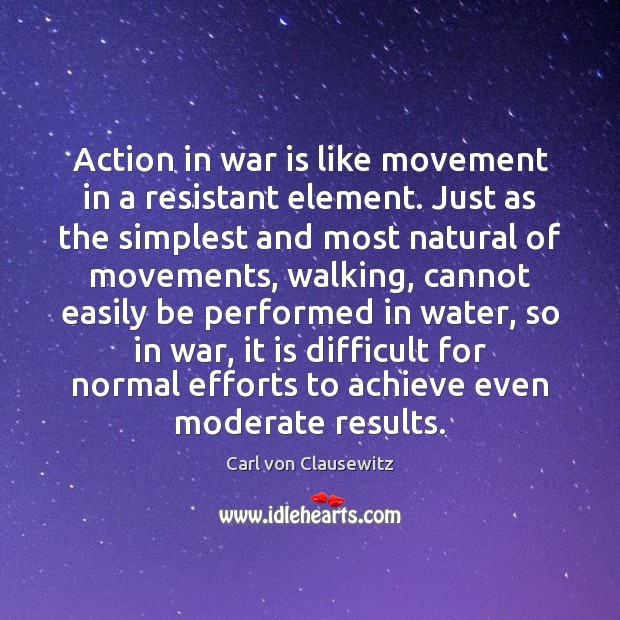 Action in war is like movement in a resistant element. Just as Carl von Clausewitz Picture Quote