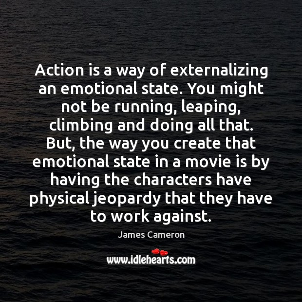Action is a way of externalizing an emotional state. You might not James Cameron Picture Quote