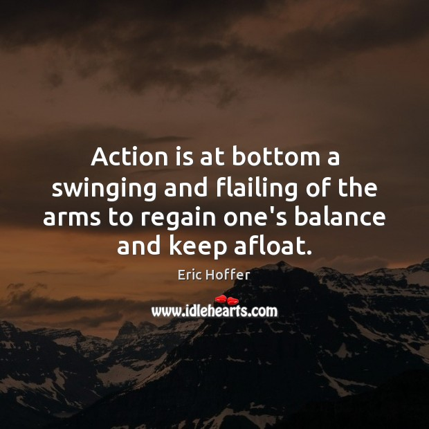 Action is at bottom a swinging and flailing of the arms to Eric Hoffer Picture Quote