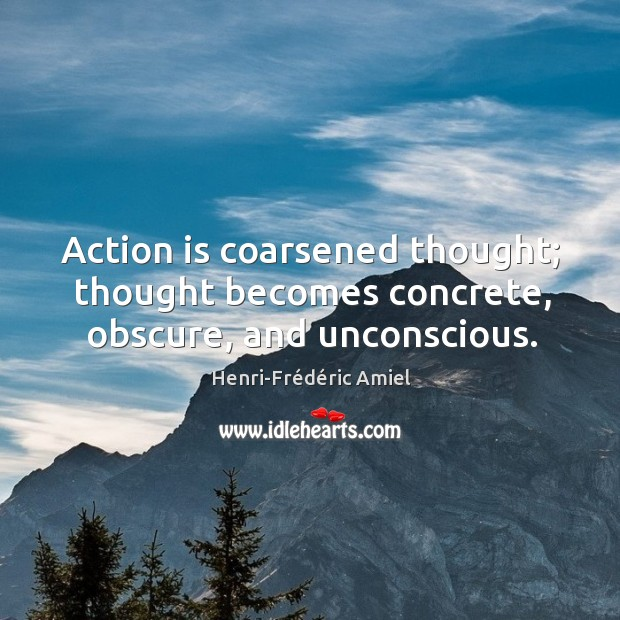 Action is coarsened thought; thought becomes concrete, obscure, and unconscious. Image