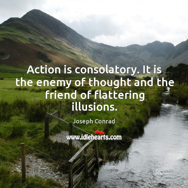 Image, Action is consolatory. It is the enemy of thought and the friend of flattering illusions.