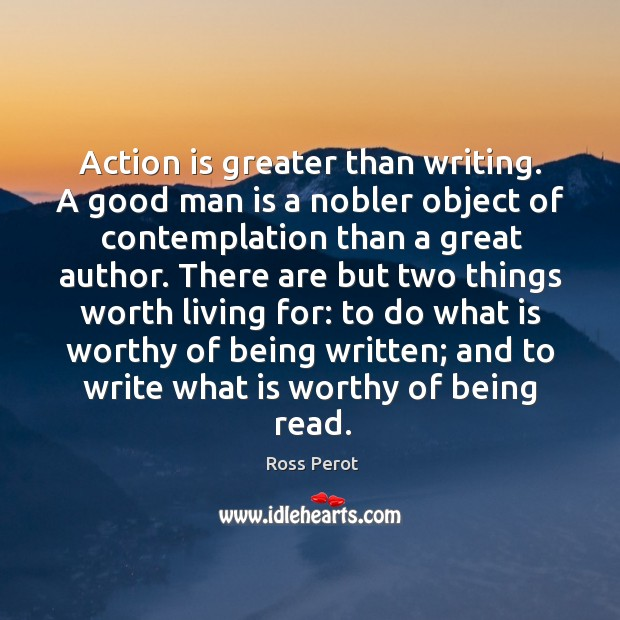 Action is greater than writing. A good man is a nobler object of contemplation than a great author. Ross Perot Picture Quote