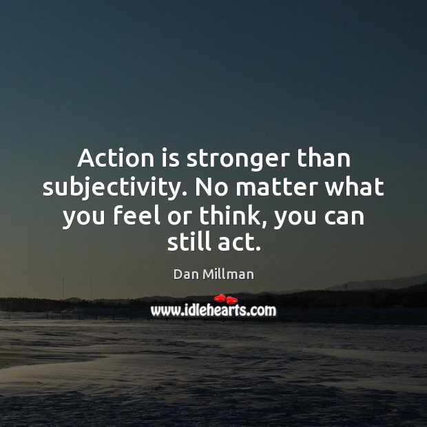 Action is stronger than subjectivity. No matter what you feel or think, you can still act. Image