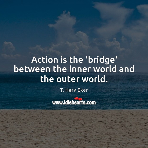 Action is the 'bridge' between the inner world and the outer world. Image
