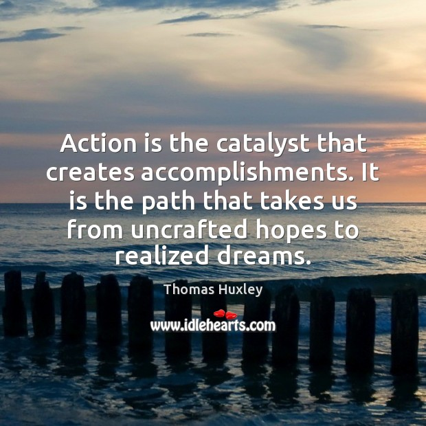 Action is the catalyst that creates accomplishments. It is the path that Thomas Huxley Picture Quote