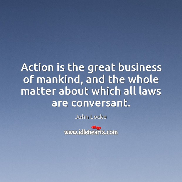 Action is the great business of mankind, and the whole matter about John Locke Picture Quote