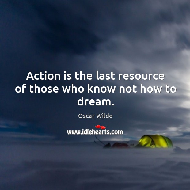 Action is the last resource of those who know not how to dream. Image