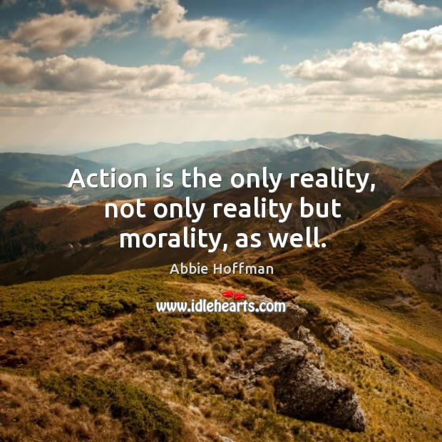 Action is the only reality, not only reality but morality, as well. Image