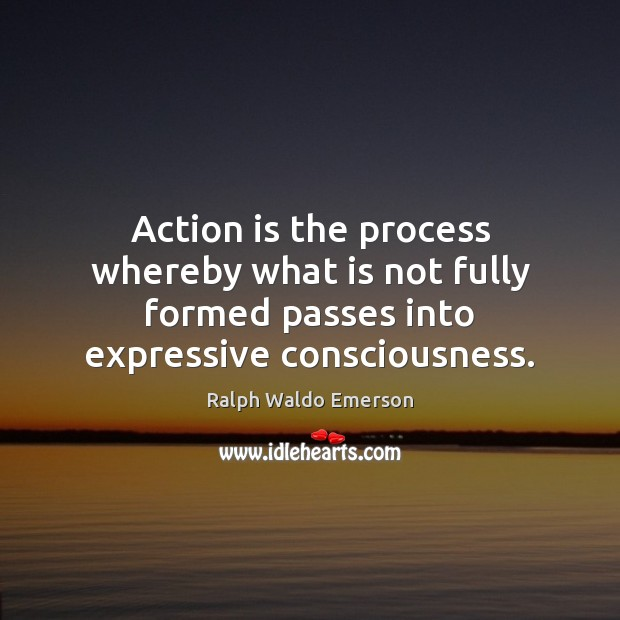 Action is the process whereby what is not fully formed passes into Image