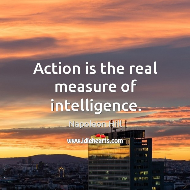 Action is the real measure of intelligence. Image