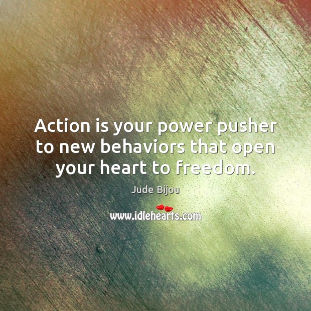 Action is your power pusher to new behaviors that open your heart to freedom. Action Quotes Image