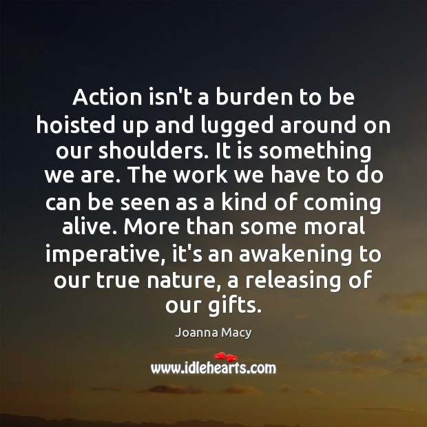 Action isn't a burden to be hoisted up and lugged around on Awakening Quotes Image