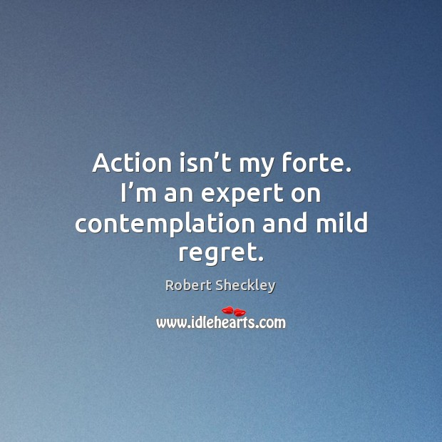 Action isn't my forte. I'm an expert on contemplation and mild regret. Robert Sheckley Picture Quote