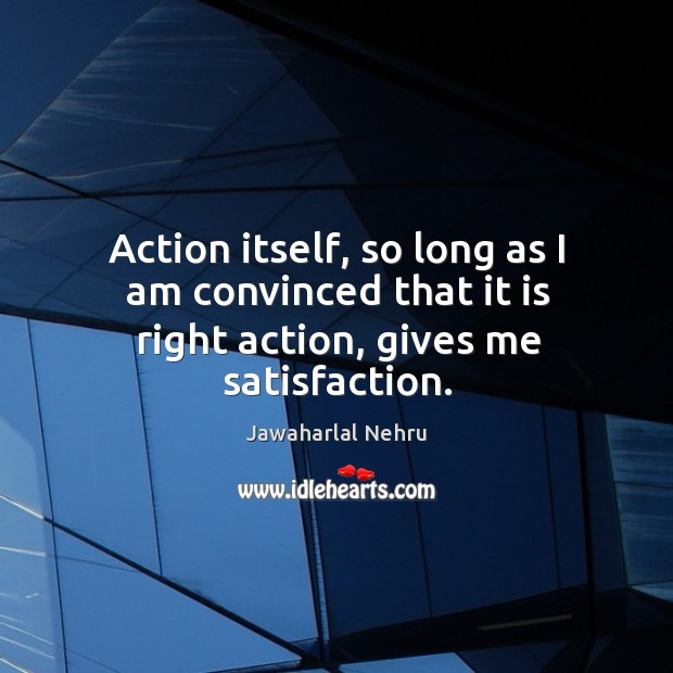 Image, Action itself, so long as I am convinced that it is right action, gives me satisfaction.