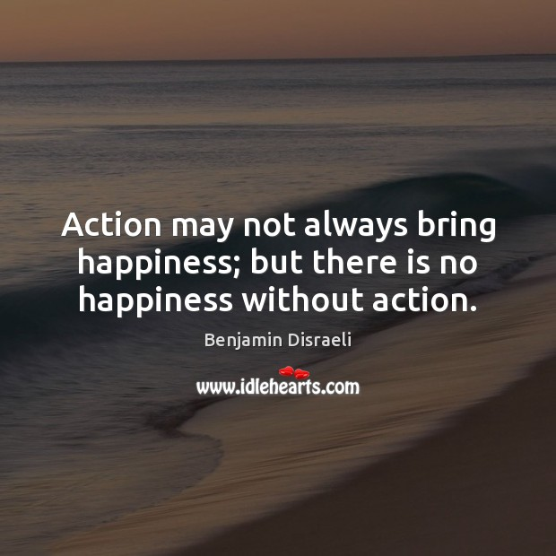 Image, Action may not always bring happiness; but there is no happiness without action.
