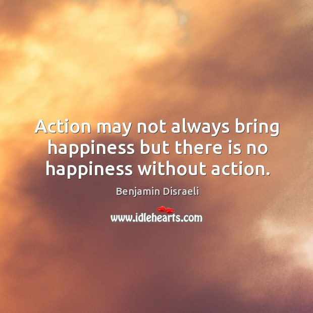 action may not always bring happiness Action may not always bring happiness, but there is no happiness without action – benjamin disraeli.