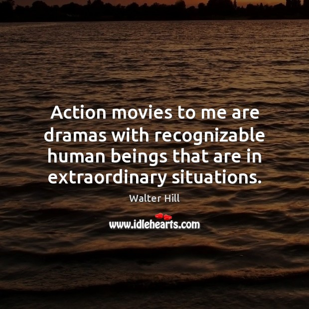 Action movies to me are dramas with recognizable human beings that are Image
