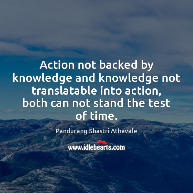 Action not backed by knowledge and knowledge not translatable into action, both Pandurang Shastri Athavale Picture Quote