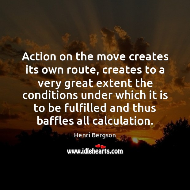 Action on the move creates its own route, creates to a very Henri Bergson Picture Quote