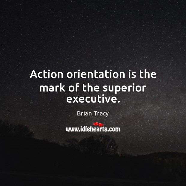 Action orientation is the mark of the superior executive. Brian Tracy Picture Quote