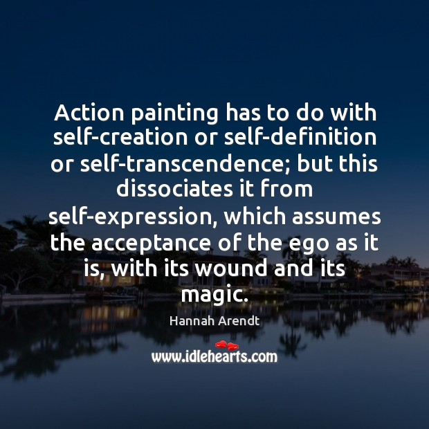 Action painting has to do with self-creation or self-definition or self-transcendence; but Hannah Arendt Picture Quote
