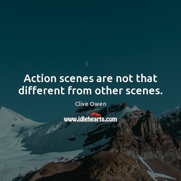 Action scenes are not that different from other scenes. Clive Owen Picture Quote